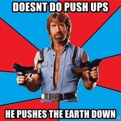 Chuck Norris  - doesnt do push ups he pushes the earth down