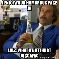 That escalated quickly-Ron Burgundy - I enjoy your HUMOROUS page jh Lulz. what a butthurt juggafag