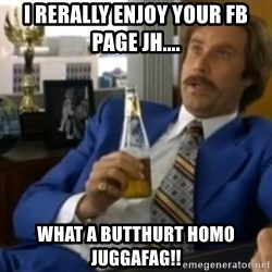 That escalated quickly-Ron Burgundy - i rerally enjoy your fb page jh.... what a butthurt homo juggafag!!