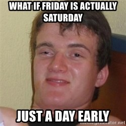Stoner Stanley - what if friday is ACTUALLY saturday  just a day early