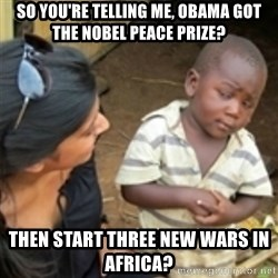 Skeptical african kid  - so you're telling me, obama got the nobel peace prize? then start three new wars in africa?