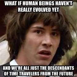 Conspiracy Keanu - what if human beings haven't really evolved yet and we're all just the descendants of time travelers from the future