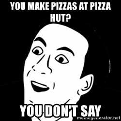 you don't say meme - You Make Pizzas at Pizza Hut? You Don't Say