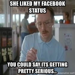 Pretty serious - She liked my facebook status you could say its getting Pretty serious...