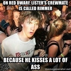 -Sudden Clarity Clarence - On Red Dwarf, Lister's crewmate is called Rimmer because he kisses a lot of ass