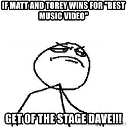 """Fuck Yeah - If Matt and Torey wins for """"best Music Video"""" Get of the Stage Dave!!!"""