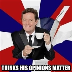 Piers Morgan  -  Thinks his opinions matter