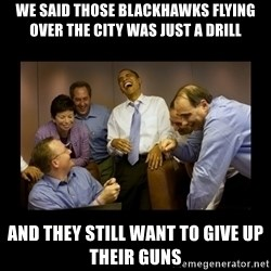 obama laughing  - We said Those blackhawks flying over the city was just a drill And they still want to give up their guns
