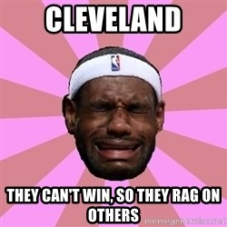 LeBron James - cleveland THEY CAN'T WIN, SO THEY rag ON OTHERS
