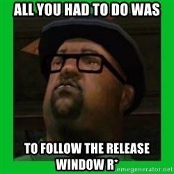 Big Smoke - All YOU HAD TO DO WAS TO FOLLOW THE RELEASE WINDOW R*