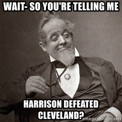 1889 [10] guy - WAIT- SO YOU'RE TELLING ME HARRISON DEFEATED CLEVELAND?