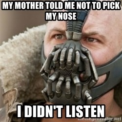 Bane - My mother told me not to pick my nose I didn't listen
