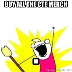 x all the y - Buy all the CTE merch .
