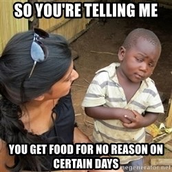 skeptical black kid - sO YOU'RE TELLING ME YOU GET FOOD FOR NO REASON ON CERTAIN DAYS