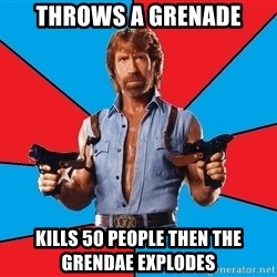 Chuck Norris  - throws a grenade kills 50 people then the grendae explodes