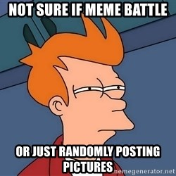 Futurama Fry - not sure if meme battle or just randomly posting pictures