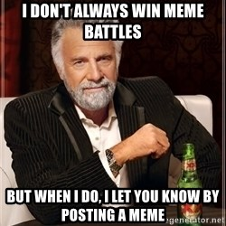 The Most Interesting Man In The World - i don't always win meme battles but when i do, i let you know by posting a meme