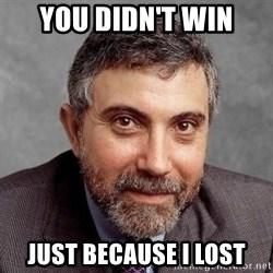 Krugman - you didn't win just because i lost