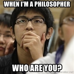 Asian College Freshman - when i'm a philosopher who are you?
