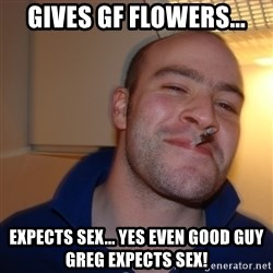 Good Guy Greg - Gives Gf Flowers... Expects sex... yes even good guy greg expects sex!