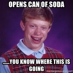 Bad Luck Brian - opens can of soda ......you know where this is going
