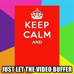 Keep calm and -  just let the video buffer