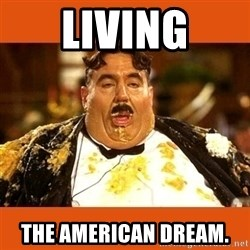 Fat Guy - living the american dream.