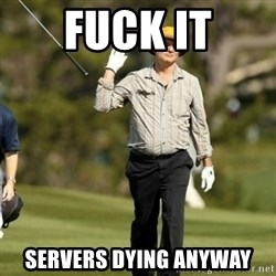 Fuck Golf - FUCK IT SERVERS DYING ANYWAY