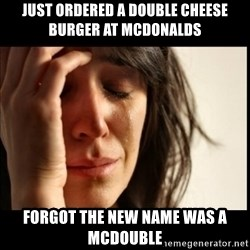 First World Problems - just ordered a double cheese burger at mCdonalds forgot the new name was a McDouble