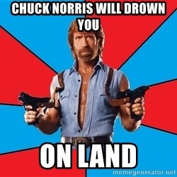 Chuck Norris  - chuck norris will drown you on land
