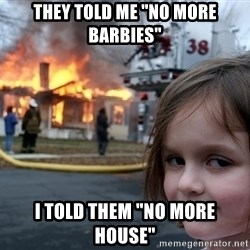 """Disaster Girl - They told me """"no more barbies"""" i told them """"no more house"""""""