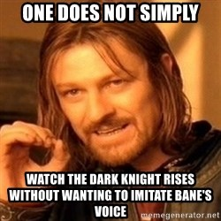 One Does Not Simply - ONE DOES NOT SIMPLY WATCH THE DARK KNIGHT RISES WITHOUT WANTING TO IMITATE BANE'S VOICE