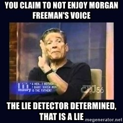 Maury Povich Father - YOU CLAIM TO NOT ENJOY MORGAN FREEMAN'S VOICE THE LIE DETECTOR DETERMINED, THAT IS A LIE
