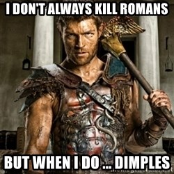 Bitch Please Spartacus - I don't always kill romans but when i Do ... dimples