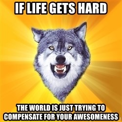 Courage Wolf - If life gets hard the world is just trying to compensate for your awesomeness