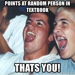 Immature high school kids - Points at random Person in textbook thats you!