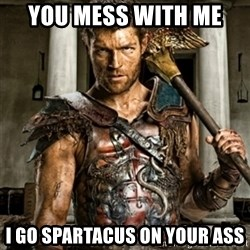 Bitch Please Spartacus - you mess with me  i go spartacus on your ass
