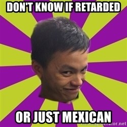 sleezy mexican - DON'T KNOW IF RETARDED OR JUST MEXICAN