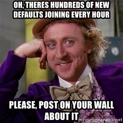 Willy Wonka - Oh, Theres hundreds of new defaults joining every hour please, post on your wall about it