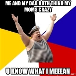 Patriot - me and my dad both think my moms crazy u know what i meeean