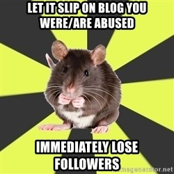 Survivor Rat - let it slip on blog you were/are abused immediately lose followers