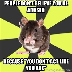 "Survivor Rat - People don't believe you're abused Because ""you don't act like you are"""