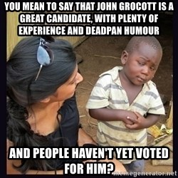 Skeptical third-world kid - You mean to say that John Grocott is a great candidate, with plenty of experience and deadpan humour and people haven't yet voted for him?