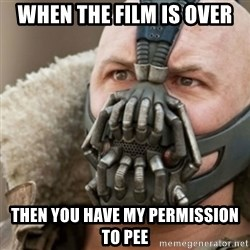 Bane - when the film is over then you have my permission to pee