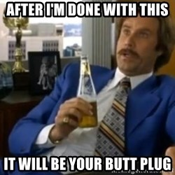 That escalated quickly-Ron Burgundy - AFTER I'M DONE WITH THIS IT WILL BE YOUR BUTT PLUG