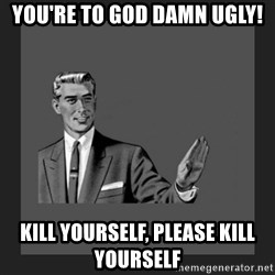 kill yourself guy blank - you're to god damn ugly! kill yourself, please kill yourself