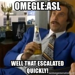 That escalated quickly-Ron Burgundy - OMEGLE:ASL WELL THAT ESCALATED QUICKLY!