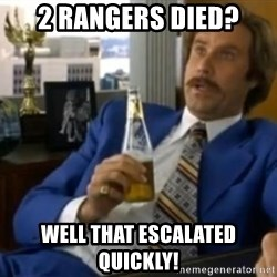 That escalated quickly-Ron Burgundy - 2 rangers died? well that escalated quickly!