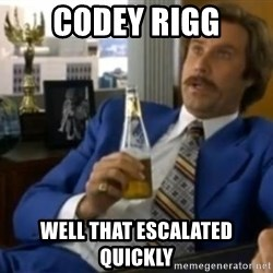 That escalated quickly-Ron Burgundy - codey rigg well that escalated quickly