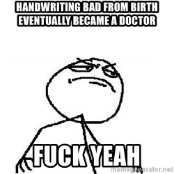 Fuck Yeah - handwriting bad from birth   eventually became a doctor  fuck yeah